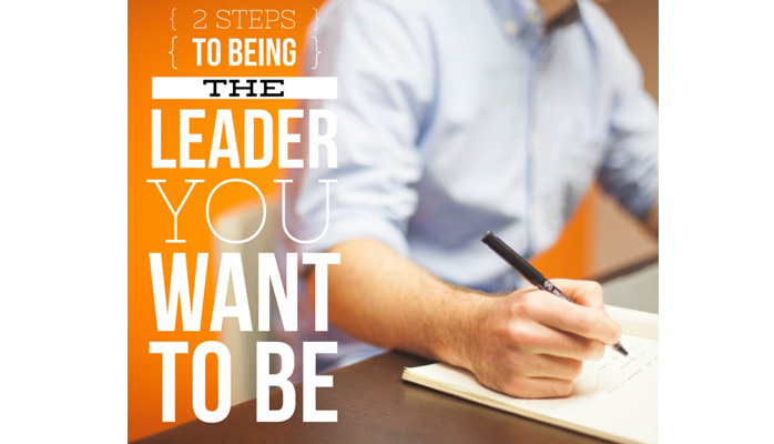 Two Steps To Being The Leader You Want To Be